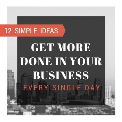 12 Simple Ways to Get More Done In Your Business Every Single Day